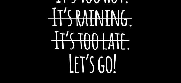 Stay motivated, there are no excuses